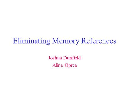 Eliminating Memory References Joshua Dunfield Alina Oprea.