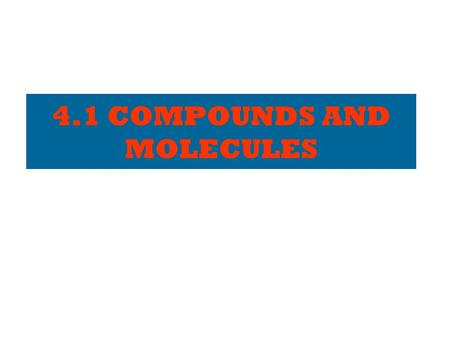 4.1 COMPOUNDS AND MOLECULES ELEMENTS – a review… Made of individual atoms. Cannot be broken down into simpler substances. Listed on the periodic table.