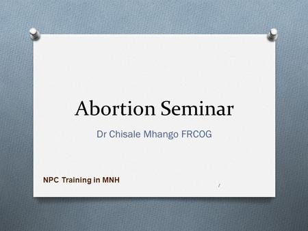 <strong>Abortion</strong> Seminar Dr Chisale Mhango FRCOG 1 NPC Training in MNH.
