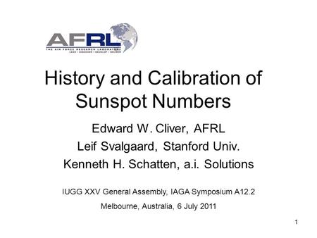1 History and Calibration of Sunspot Numbers Edward W. Cliver, AFRL Leif Svalgaard, Stanford Univ. Kenneth H. Schatten, a.i. Solutions IUGG XXV General.