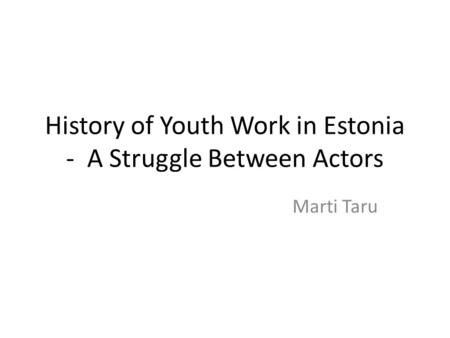 History of Youth Work in Estonia - A Struggle Between Actors Marti Taru.