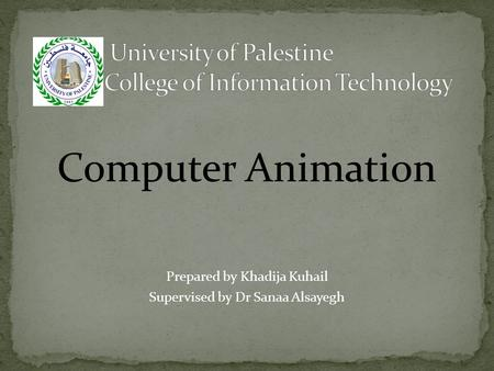 Computer Animation Prepared by Khadija Kuhail Supervised by Dr Sanaa Alsayegh.