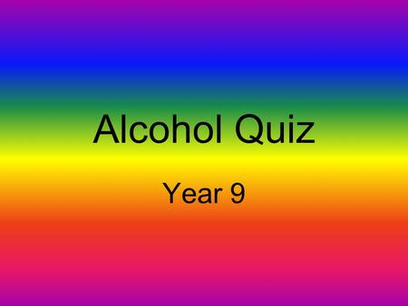 Alcohol Quiz Year 9 Name two spirits Give two different names of beers.