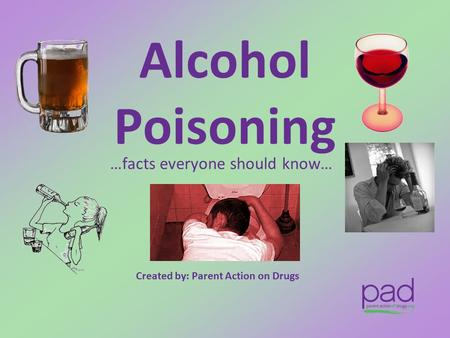 Alcohol Poisoning …facts everyone should know… Created by: Parent Action on Drugs.