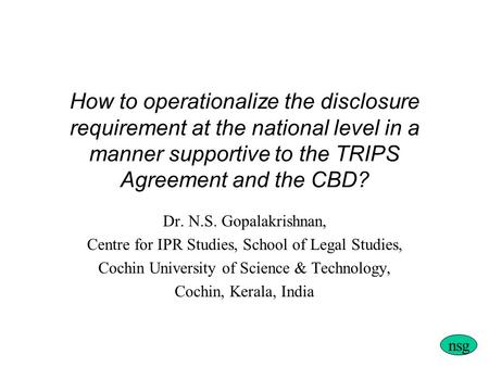 How to operationalize the disclosure requirement at the national level in a manner supportive to the TRIPS Agreement and the CBD? Dr. N.S. Gopalakrishnan,