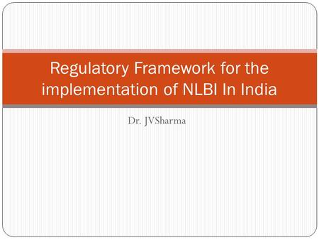 Dr. JVSharma Regulatory Framework for the implementation of NLBI In India.