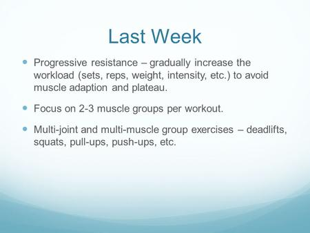 Last Week Progressive resistance – gradually increase the workload (sets, reps, weight, intensity, etc.) to avoid muscle adaption and plateau. Focus on.