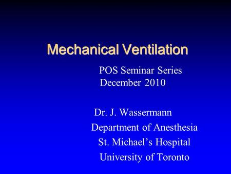 Mechanical Ventilation POS Seminar Series December 2010 Dr. J. Wassermann Department of Anesthesia St. Michael's Hospital University of Toronto.