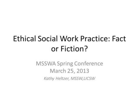 Ethical Social Work Practice: Fact or Fiction? MSSWA Spring Conference March 25, 2013 Kathy Heltzer, MSSW,LICSW.