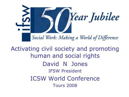 Activating civil society and promoting human and social rights David N Jones IFSW President ICSW World Conference Tours 2008.