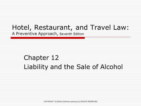 COPYRIGHT © 2008 by Delmar Learning. ALL RIGHTS RESERVED. Hotel, Restaurant, and Travel Law: A Preventive Approach, Seventh Edition Chapter 12 Liability.