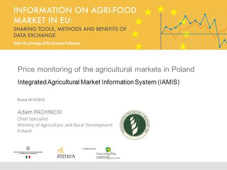 Price monitoring of the agricultural markets in Poland Integrated Agricultural Market Information System (IAMIS) Roma 19/12/2012 Adam PACHNICKI Chief Specialist.
