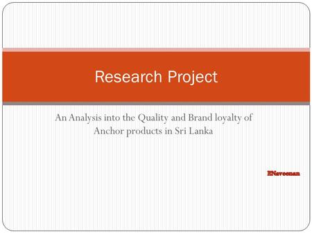 Research Project An Analysis into the Quality and Brand loyalty of Anchor products in Sri Lanka P.Naveenan.