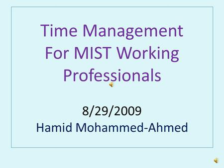 Time Management For MIST Working Professionals 8/29/2009 Hamid Mohammed-Ahmed.