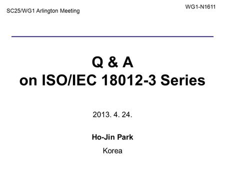 Q & A on ISO/IEC 18012-3 Series 2013. 4. 24. Ho-Jin Park Korea 1 SC25/WG1 Arlington Meeting WG1-N1611.