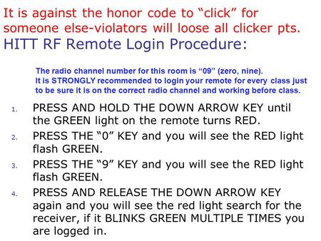 "It is against the honor code to ""click"" for someone else-violators will loose all clicker pts. HITT RF Remote Login Procedure: 1. PRESS AND HOLD THE DOWN."