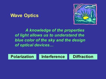 Wave Optics A knowledge of the properties of light allows us to understand the blue color of the sky and the design of optical devices… PolarizationInterferenceDiffraction.