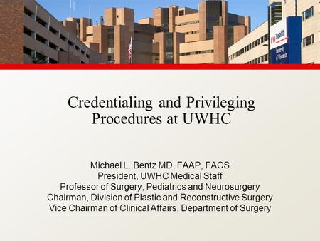 Credentialing and Privileging Procedures at UWHC Michael L. Bentz MD, FAAP, FACS President, UWHC Medical Staff Professor of Surgery, Pediatrics and Neurosurgery.