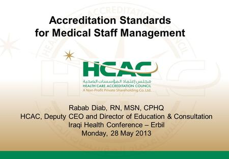 Rabab Diab, RN, MSN, CPHQ HCAC, Deputy CEO and Director of Education & Consultation Iraqi Health Conference – Erbil Monday, 28 May 2013 Accreditation Standards.