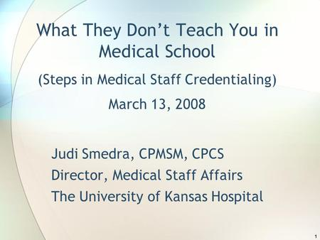 1 What They Don't Teach You in Medical School (Steps in Medical Staff Credentialing) March 13, 2008 Judi Smedra, CPMSM, CPCS Director, Medical Staff Affairs.