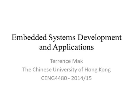 Embedded Systems Development and Applications Terrence Mak The Chinese University of Hong Kong CENG4480 - 2014/15.