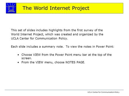 The World Internet Project UCLA Center for Communication Policy This set of slides includes highlights from the first survey of the World Internet Project,