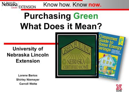 Know how. Know now. University of Nebraska Lincoln Extension Lorene Bartos Shirley Niemeyer Carroll Welte Purchasing Green What Does it Mean?