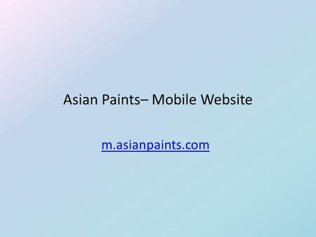 Asian Paints– Mobile Website m.asianpaints.com. Project Description  Considering the unique and omnipresent nature of the mobile device, Asian Paint's.