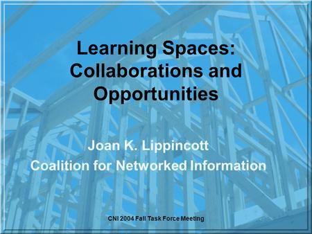CNI 2004 Fall Task Force Meeting Learning Spaces: Collaborations and Opportunities Joan K. Lippincott Coalition for Networked Information.