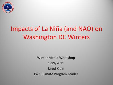 Impacts of La Niña (and NAO) on Washington DC Winters Winter Media Workshop 12/9/2011 Jared Klein LWX Climate Program Leader.
