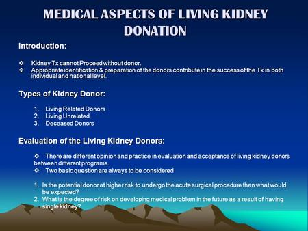 MEDICAL ASPECTS OF LIVING KIDNEY DONATION Introduction:  Kidney Tx cannot Proceed without donor.  Appropriate identification & preparation of the donors.
