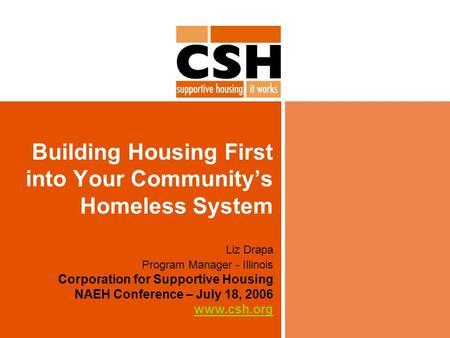 Building Housing First into Your Community's Homeless System Liz Drapa Program Manager - Illinois Corporation for Supportive Housing NAEH Conference –