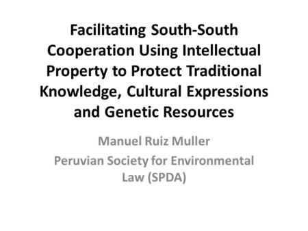 Facilitating South-South Cooperation Using Intellectual Property to Protect Traditional Knowledge, Cultural Expressions and Genetic Resources Manuel Ruiz.