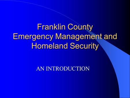 Franklin County Emergency Management and Homeland Security AN INTRODUCTION.