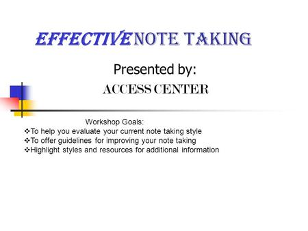 Effective Note taking Presented by: ACCESS CENTER Workshop Goals:  To help you evaluate your current note taking style  To offer guidelines for improving.