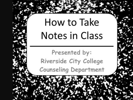 How to Take Notes in Class Presented by: Riverside City College Counseling Department.