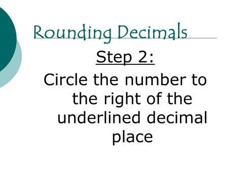 Step 2: Circle the number to the right of the underlined decimal place Rounding Decimals.