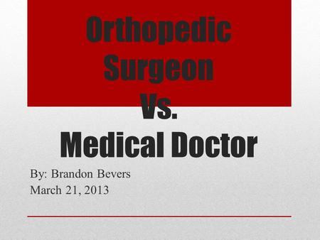 Orthopedic Surgeon Vs. Medical Doctor By: Brandon Bevers March 21, 2013.
