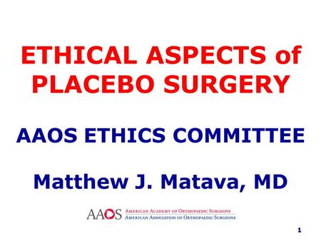 ETHICAL ASPECTS of PLACEBO SURGERY AAOS ETHICS COMMITTEE Matthew J. Matava, MD 1.