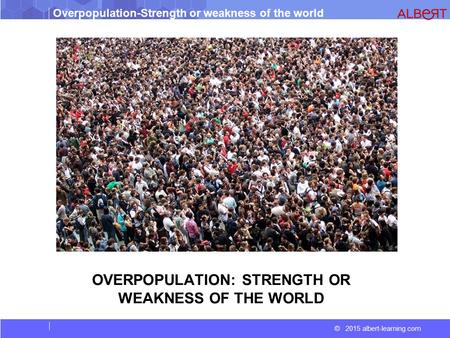 © 2015 albert-learning.com Overpopulation-Strength or weakness of the world OVERPOPULATION: STRENGTH OR WEAKNESS OF THE WORLD.