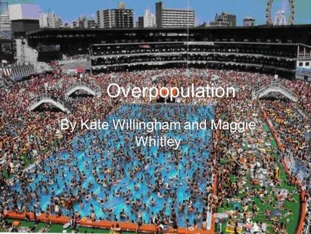 Overpopulation By Kate Willingham and Maggie Whitley.