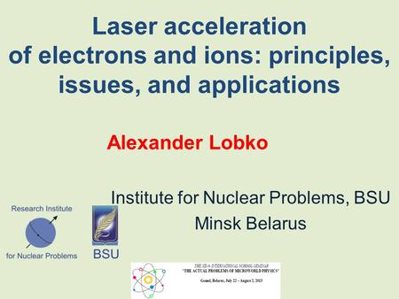 Laser acceleration of electrons and ions: principles, issues, and applications Alexander Lobko Institute for Nuclear Problems, BSU Minsk Belarus.