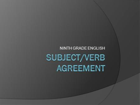 NINTH GRADE ENGLISH. Subject/Verb Agreement Rule #1  Plural nouns usually end in –s.  Singular verbs usually end in –s.