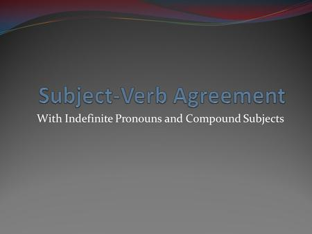 With Indefinite Pronouns and Compound Subjects. Review Remember, the subject and the verb of the sentence must agree. Singular subjects must have singular.