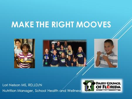 MAKE THE RIGHT MOOVES Lori Nelson MS, RD,LD/N Nutrition Manager, School Health and Wellness.