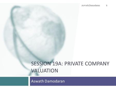 SESSION 19A: PRIVATE COMPANY VALUATION Aswath Damodaran 1.