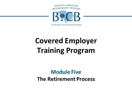 Covered Employer Training Program Module Five The Retirement Process.