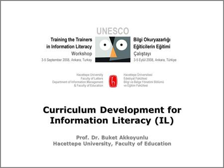 Curriculum Development for Information Literacy (IL) Prof. Dr. Buket Akkoyunlu Hacettepe University, Faculty of Education.