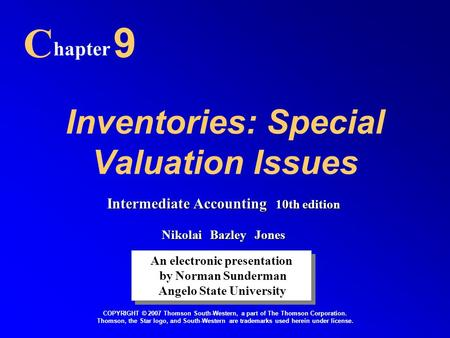 Inventories: Special Valuation Issues C hapter 9 An electronic presentation by Norman Sunderman Angelo State University An electronic presentation by Norman.