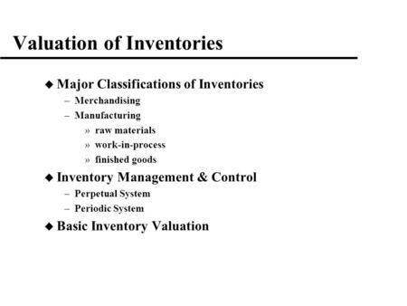 Valuation of Inventories u Major Classifications of Inventories –Merchandising –Manufacturing »raw materials »work-in-process »finished goods u Inventory.